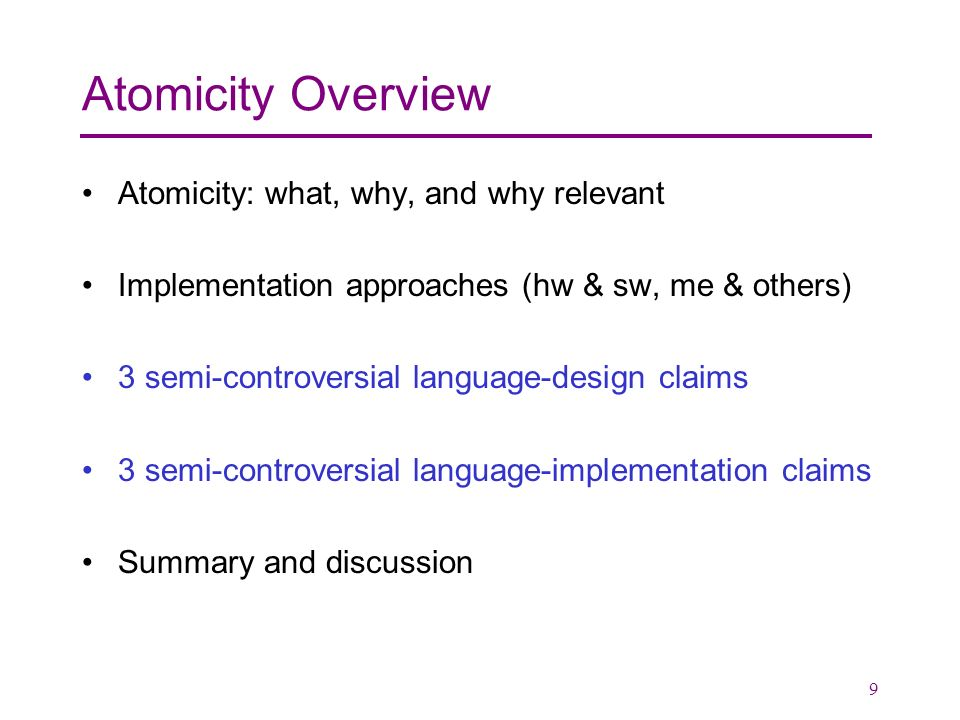 9 Atomicity Overview Atomicity: what, why, and why relevant Implementation approaches (hw & sw, me & others) 3 semi-controversial language-design claims 3 semi-controversial language-implementation claims Summary and discussion