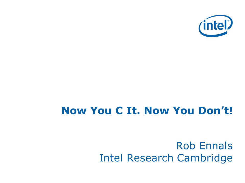 Now You C It. Now You Dont! Rob Ennals Intel Research Cambridge