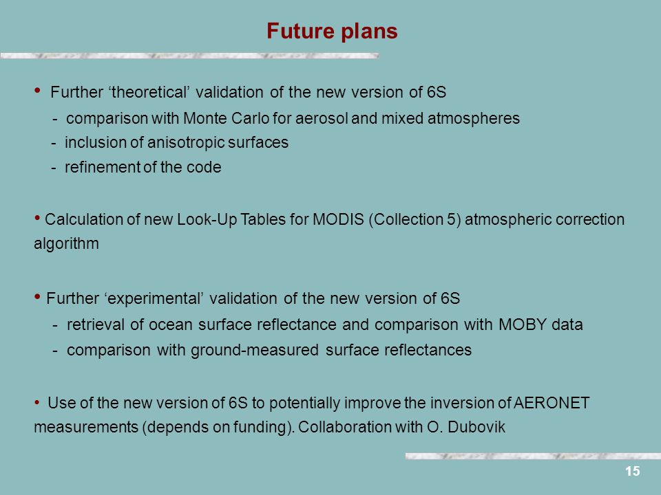 Future plans 15 Further theoretical validation of the new version of 6S - comparison with Monte Carlo for aerosol and mixed atmospheres - inclusion of anisotropic surfaces - refinement of the code Calculation of new Look-Up Tables for MODIS (Collection 5) atmospheric correction algorithm Further experimental validation of the new version of 6S - retrieval of ocean surface reflectance and comparison with MOBY data - comparison with ground-measured surface reflectances Use of the new version of 6S to potentially improve the inversion of AERONET measurements (depends on funding).