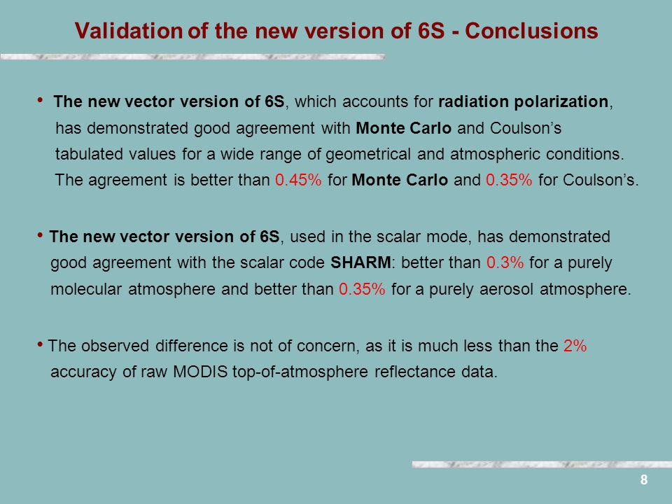 Validation of the new version of 6S - Conclusions 8 The new vector version of 6S, which accounts for radiation polarization, has demonstrated good agreement with Monte Carlo and Coulsons tabulated values for a wide range of geometrical and atmospheric conditions.