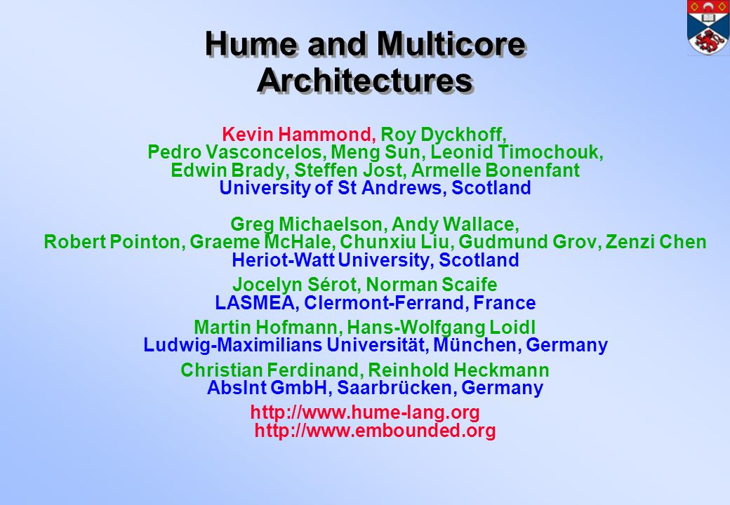 Hume and Multicore Architectures Kevin Hammond, Roy Dyckhoff, Pedro Vasconcelos, Meng Sun, Leonid Timochouk, Edwin Brady, Steffen Jost, Armelle Bonenfant University of St Andrews, Scotland Greg Michaelson, Andy Wallace, Robert Pointon, Graeme McHale, Chunxiu Liu, Gudmund Grov, Zenzi Chen Heriot-Watt University, Scotland Jocelyn Sérot, Norman Scaife LASMEA, Clermont-Ferrand, France Martin Hofmann, Hans-Wolfgang Loidl Ludwig-Maximilians Universität, München, Germany Christian Ferdinand, Reinhold Heckmann AbsInt GmbH, Saarbrücken, Germany http://www.hume-lang.org http://www.embounded.org