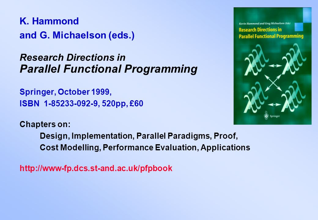 K. Hammond and G. Michaelson (eds.) Research Directions in Parallel Functional Programming Springer, October 1999, ISBN 1-85233-092-9, 520pp, £60 Chap
