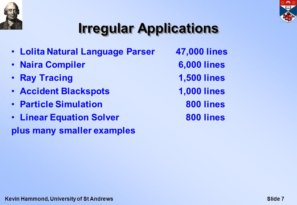 Slide 8Kevin Hammond, University of St Andrews Hume Research Objectives Virtual Testbed for Space/Time/Power Cost Modelling –targetting Embedded Systems Real-Time, Hard Space High-Level Programming –Based on Functional Programming and Finite Automata Concurrent Multithreaded Design –Asynchronous threading