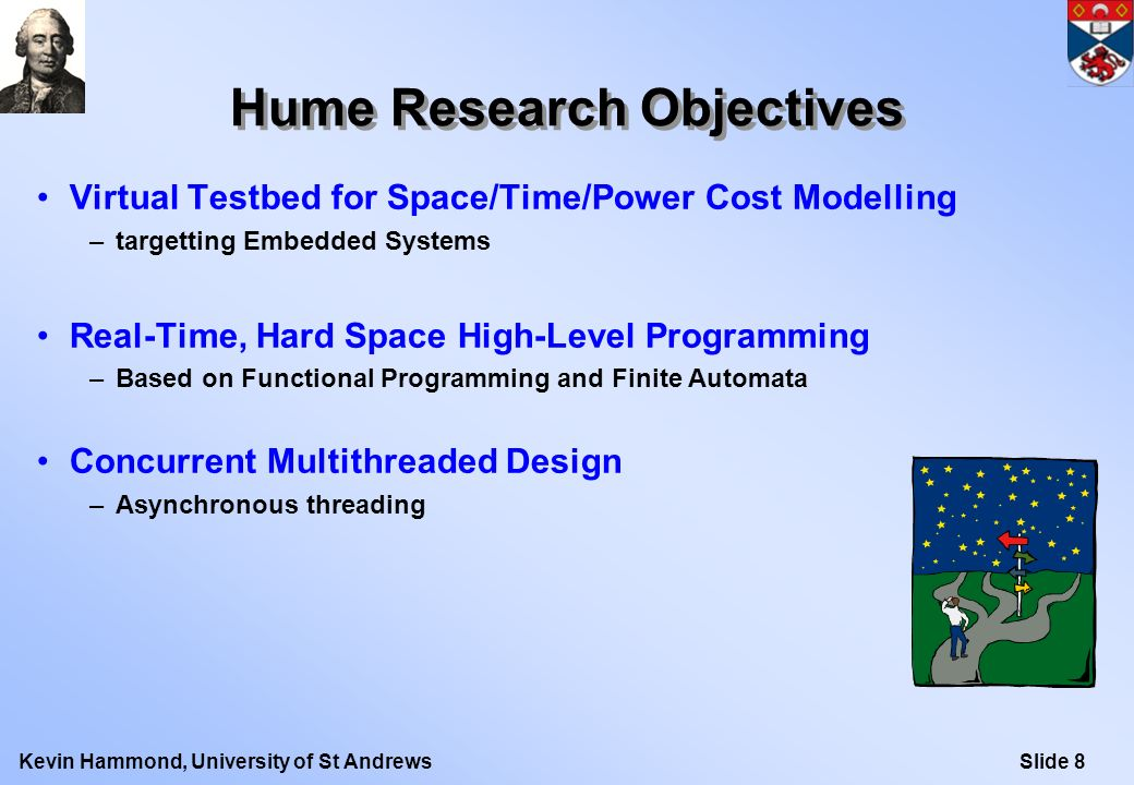 Slide 9Kevin Hammond, University of St Andrews Hume Language Structure Boxes structure processes –Implicitly parallel, but clearly identification of tasks –Asynchronous communication –Stateless automata Functions structure computations –Purely functional notation (based on Haskell) –Pattern-matching relates inputs to outputs through functional expressions –No communication during thread execution »fire, match, execute, write –Strict evaluation box1 box2 box3 inport1 outport1outport2