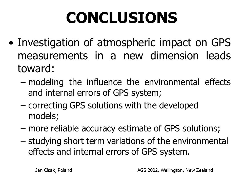 Jan Cisak, PolandAGS 2002, Wellington, New Zealand CONCLUSIONS Investigation of atmospheric impact on GPS measurements in a new dimension leads toward: –modeling the influence the environmental effects and internal errors of GPS system; –correcting GPS solutions with the developed models; –more reliable accuracy estimate of GPS solutions; –studying short term variations of the environmental effects and internal errors of GPS system.