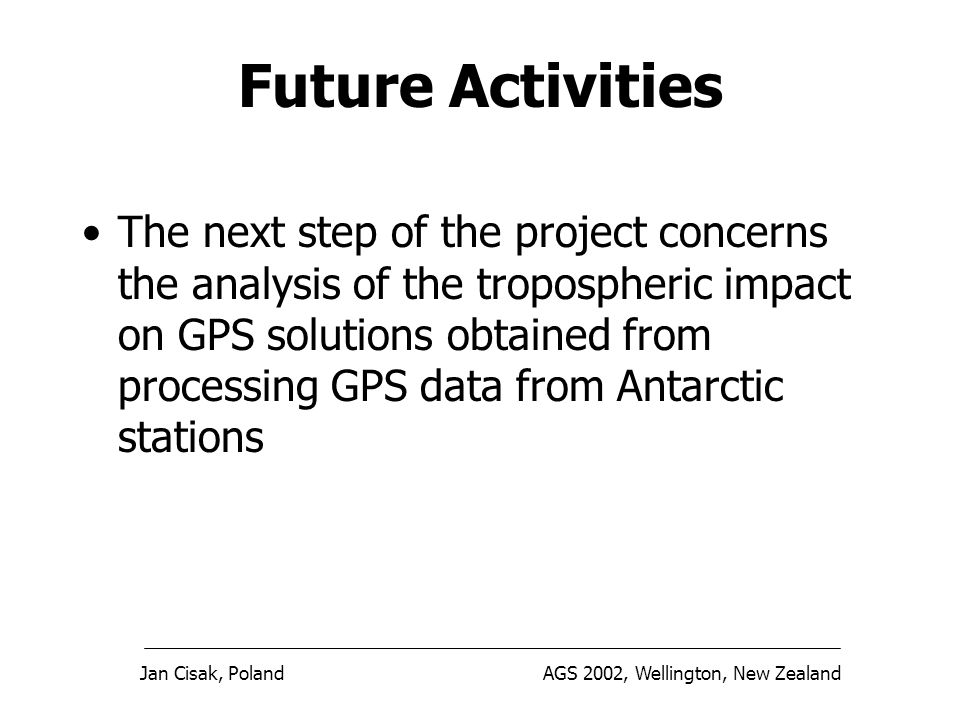 Jan Cisak, PolandAGS 2002, Wellington, New Zealand Future Activities The next step of the project concerns the analysis of the tropospheric impact on GPS solutions obtained from processing GPS data from Antarctic stations