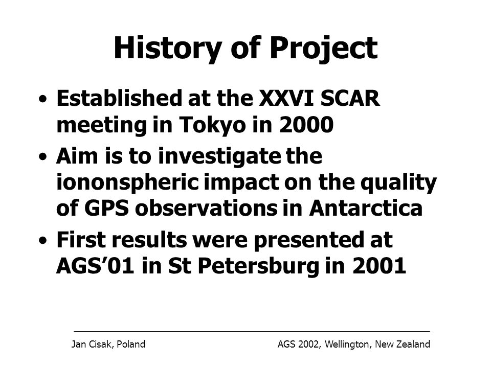 Jan Cisak, PolandAGS 2002, Wellington, New Zealand History of Project Established at the XXVI SCAR meeting in Tokyo in 2000 Aim is to investigate the iononspheric impact on the quality of GPS observations in Antarctica First results were presented at AGS01 in St Petersburg in 2001