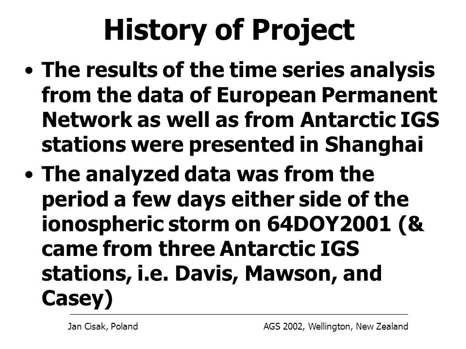 Jan Cisak, PolandAGS 2002, Wellington, New Zealand The results of the time series analysis from the data of European Permanent Network as well as from Antarctic IGS stations were presented in Shanghai The analyzed data was from the period a few days either side of the ionospheric storm on 64DOY2001 (& came from three Antarctic IGS stations, i.e.