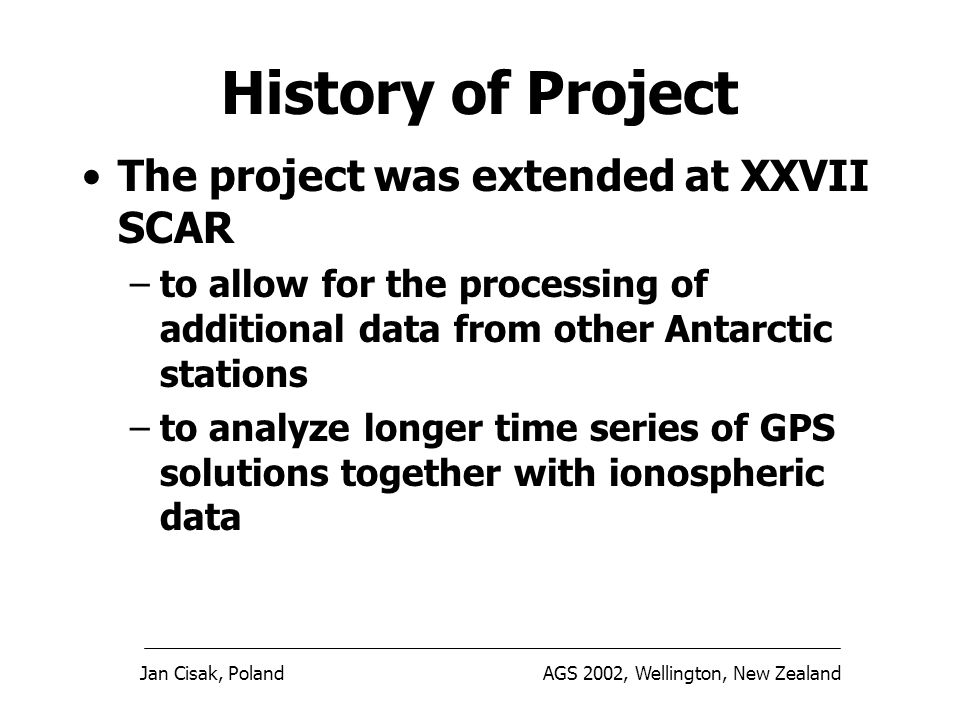 Jan Cisak, PolandAGS 2002, Wellington, New Zealand The project was extended at XXVII SCAR –to allow for the processing of additional data from other Antarctic stations –to analyze longer time series of GPS solutions together with ionospheric data History of Project