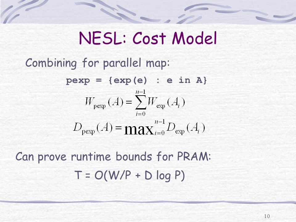 10 NESL: Cost Model Combining for parallel map: pexp = {exp(e) : e in A} Can prove runtime bounds for PRAM: T = O(W/P + D log P)
