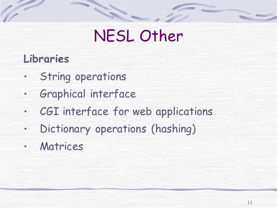 11 NESL Other Libraries String operations Graphical interface CGI interface for web applications Dictionary operations (hashing) Matrices