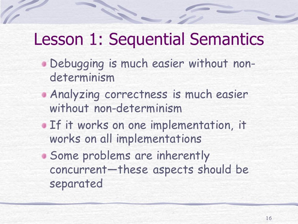 16 Lesson 1: Sequential Semantics Debugging is much easier without non- determinism Analyzing correctness is much easier without non-determinism If it