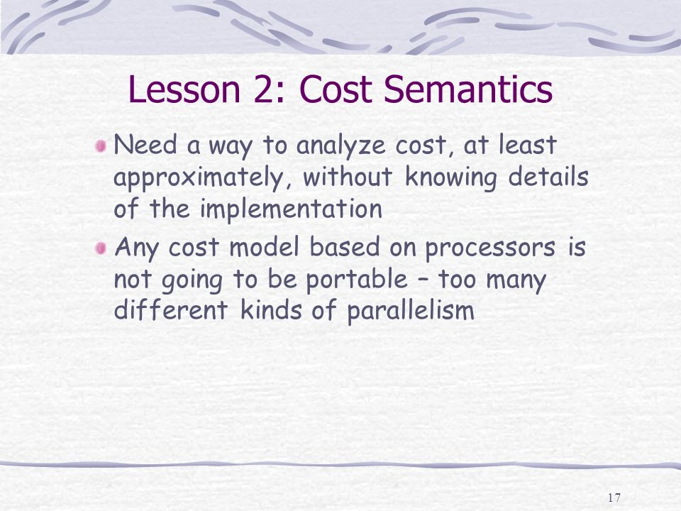 17 Lesson 2: Cost Semantics Need a way to analyze cost, at least approximately, without knowing details of the implementation Any cost model based on