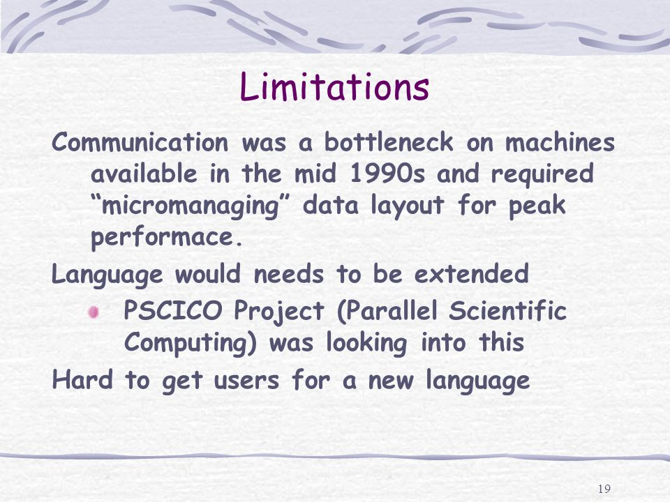 19 Limitations Communication was a bottleneck on machines available in the mid 1990s and required micromanaging data layout for peak performace. Langu