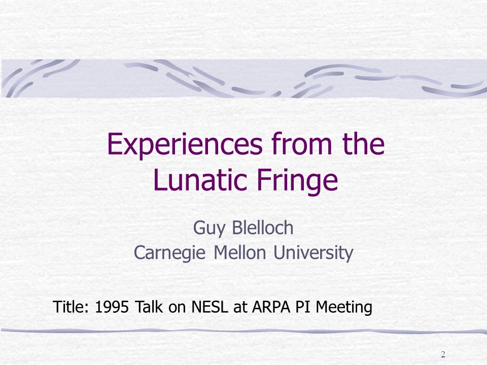 2 Experiences from the Lunatic Fringe Guy Blelloch Carnegie Mellon University Title: 1995 Talk on NESL at ARPA PI Meeting