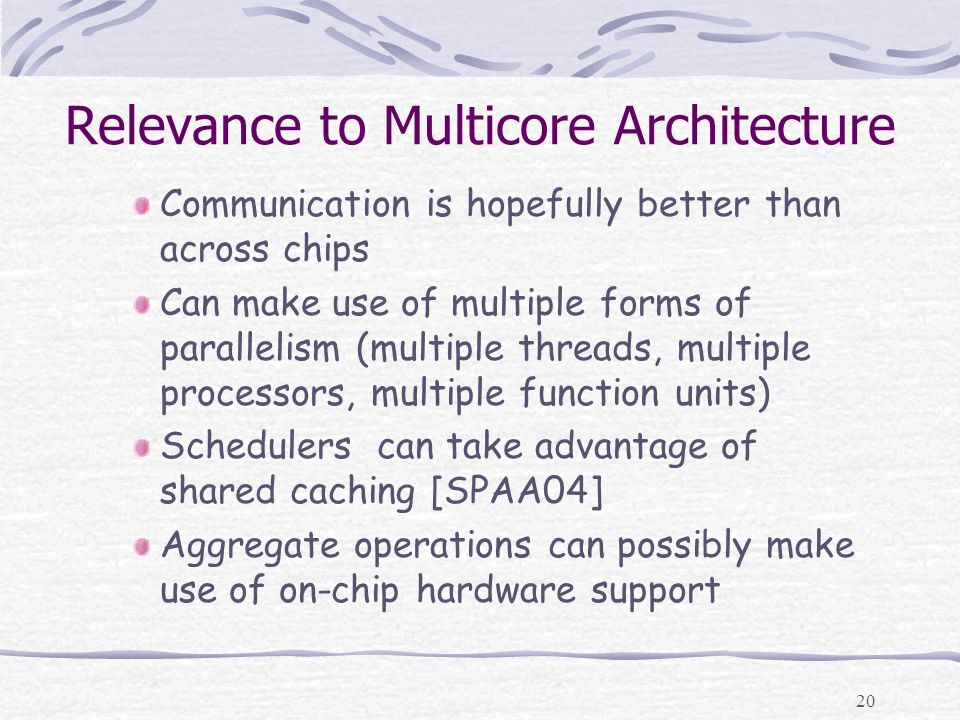20 Relevance to Multicore Architecture Communication is hopefully better than across chips Can make use of multiple forms of parallelism (multiple thr