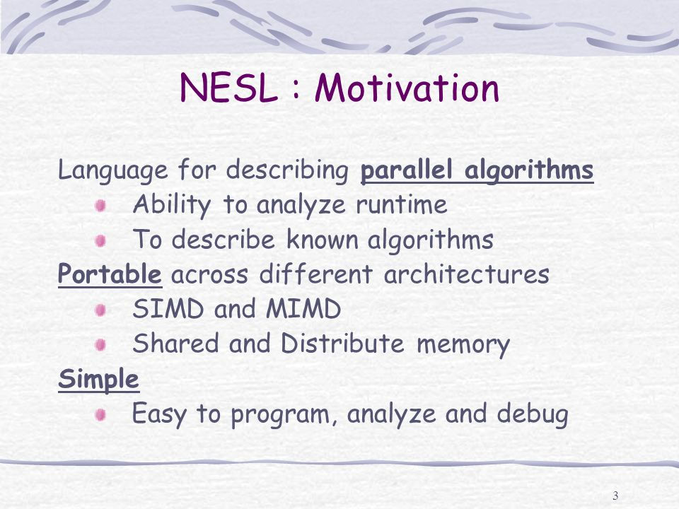 3 NESL : Motivation Language for describing parallel algorithms Ability to analyze runtime To describe known algorithms Portable across different arch