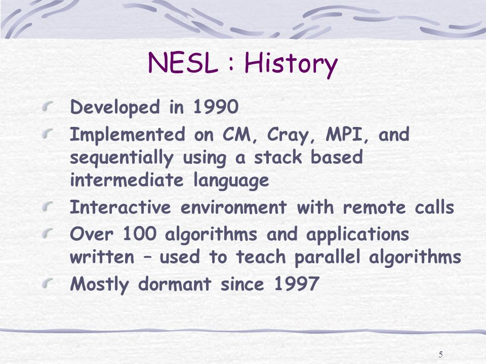 5 NESL : History Developed in 1990 Implemented on CM, Cray, MPI, and sequentially using a stack based intermediate language Interactive environment wi