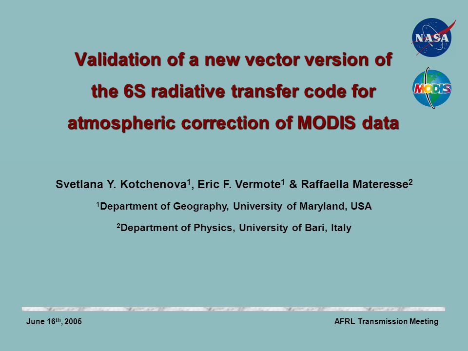 Validation of a new vector version of the 6S radiative transfer code for atmospheric correction of MODIS data AFRL Transmission MeetingJune 16 th, 2005 Svetlana Y.