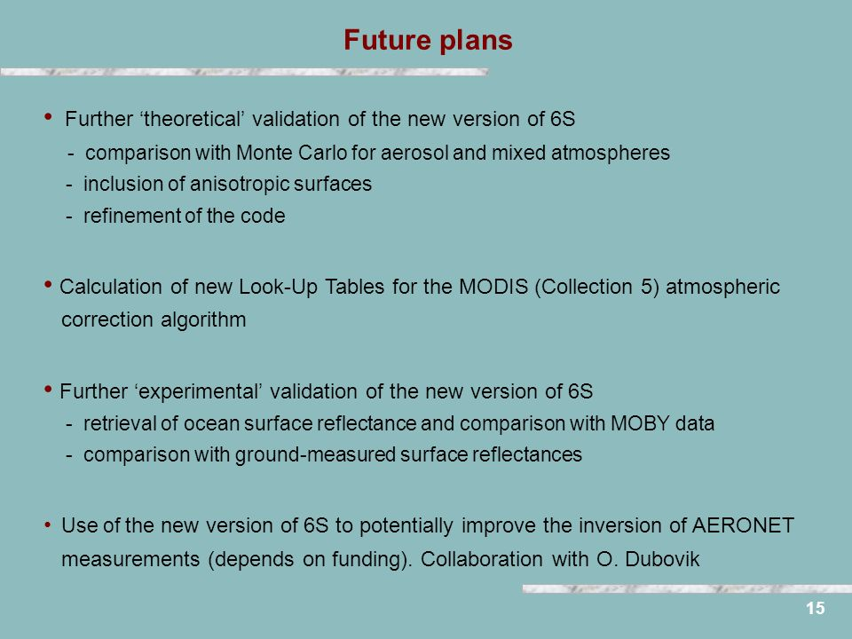 Future plans 15 Further theoretical validation of the new version of 6S - comparison with Monte Carlo for aerosol and mixed atmospheres - inclusion of anisotropic surfaces - refinement of the code Calculation of new Look-Up Tables for the MODIS (Collection 5) atmospheric correction algorithm Further experimental validation of the new version of 6S - retrieval of ocean surface reflectance and comparison with MOBY data - comparison with ground-measured surface reflectances Use of the new version of 6S to potentially improve the inversion of AERONET measurements (depends on funding).