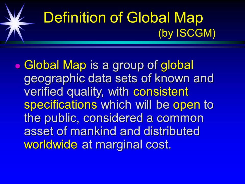 Definition of Global Map (by ISCGM) Definition of Global Map (by ISCGM) Global Map is a group of global geographic data sets of known and verified qua