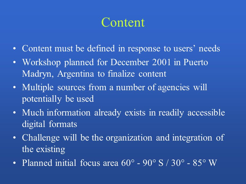 Content Content must be defined in response to users needs Workshop planned for December 2001 in Puerto Madryn, Argentina to finalize content Multiple sources from a number of agencies will potentially be used Much information already exists in readily accessible digital formats Challenge will be the organization and integration of the existing Planned initial focus area 60° - 90° S / 30° - 85° W