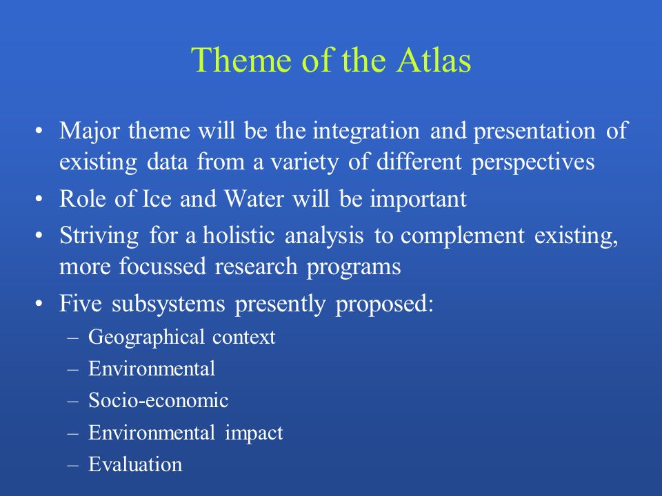 Theme of the Atlas Major theme will be the integration and presentation of existing data from a variety of different perspectives Role of Ice and Wate