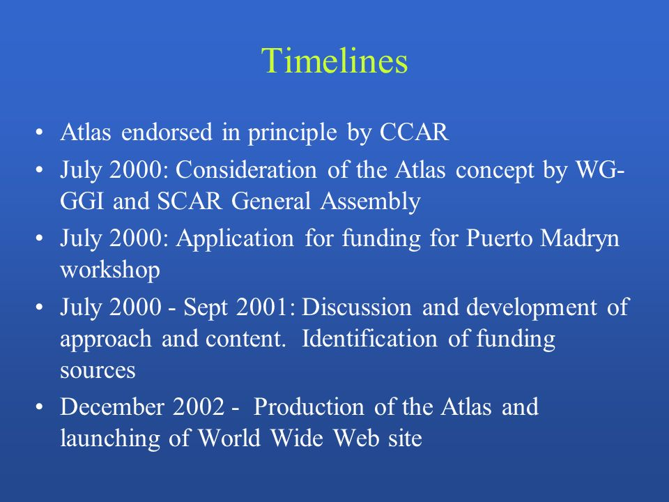 Timelines Atlas endorsed in principle by CCAR July 2000: Consideration of the Atlas concept by WG- GGI and SCAR General Assembly July 2000: Application for funding for Puerto Madryn workshop July 2000 - Sept 2001: Discussion and development of approach and content.