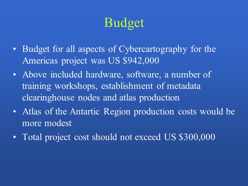 Budget Budget for all aspects of Cybercartography for the Americas project was US $942,000 Above included hardware, software, a number of training workshops, establishment of metadata clearinghouse nodes and atlas production Atlas of the Antartic Region production costs would be more modest Total project cost should not exceed US $300,000
