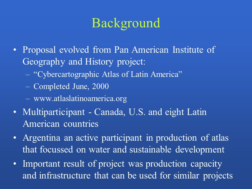 Background Proposal evolved from Pan American Institute of Geography and History project: –Cybercartographic Atlas of Latin America –Completed June, 2000 –www.atlaslatinoamerica.org Multiparticipant - Canada, U.S.