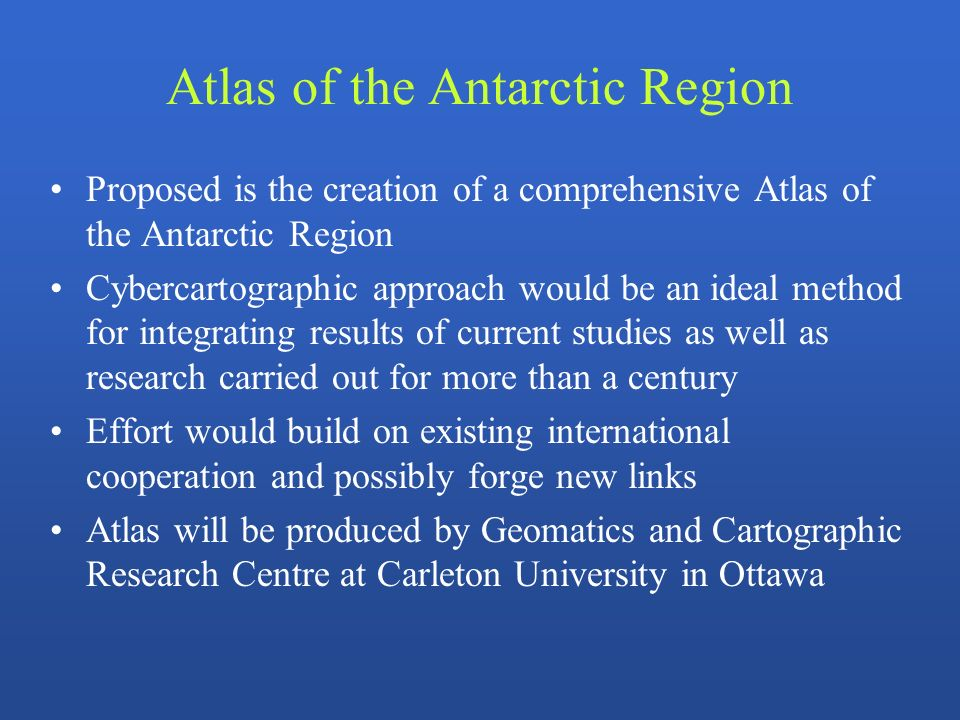 Atlas of the Antarctic Region Proposed is the creation of a comprehensive Atlas of the Antarctic Region Cybercartographic approach would be an ideal m