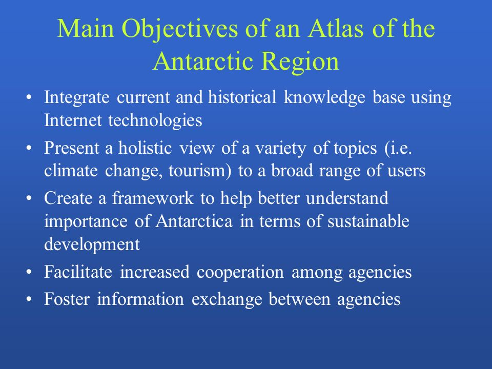 Main Objectives of an Atlas of the Antarctic Region Integrate current and historical knowledge base using Internet technologies Present a holistic vie