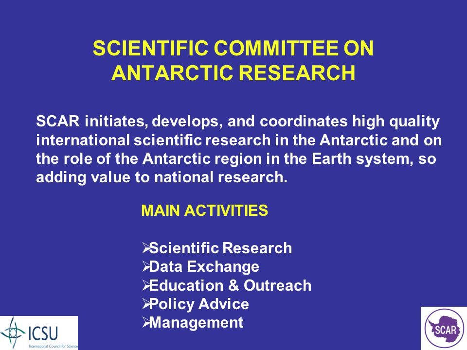 SCIENTIFIC COMMITTEE ON ANTARCTIC RESEARCH MAIN ACTIVITIES Scientific Research Data Exchange Education & Outreach Policy Advice Management SCAR initiates, develops, and coordinates high quality international scientific research in the Antarctic and on the role of the Antarctic region in the Earth system, so adding value to national research.