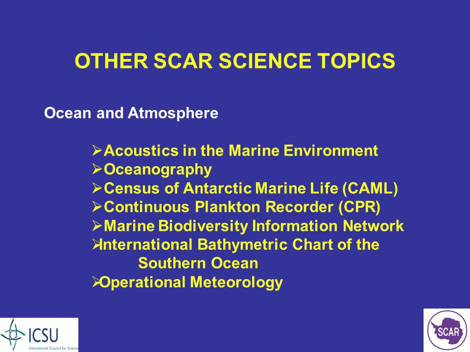 OTHER SCAR SCIENCE TOPICS Ocean and Atmosphere Acoustics in the Marine Environment Oceanography Census of Antarctic Marine Life (CAML) Continuous Plankton Recorder (CPR) Marine Biodiversity Information Network International Bathymetric Chart of the Southern Ocean Operational Meteorology