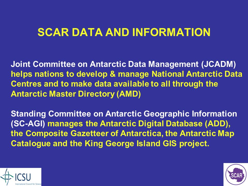 SCAR DATA AND INFORMATION Joint Committee on Antarctic Data Management (JCADM) helps nations to develop & manage National Antarctic Data Centres and to make data available to all through the Antarctic Master Directory (AMD) Standing Committee on Antarctic Geographic Information (SC-AGI) manages the Antarctic Digital Database (ADD), the Composite Gazetteer of Antarctica, the Antarctic Map Catalogue and the King George Island GIS project.