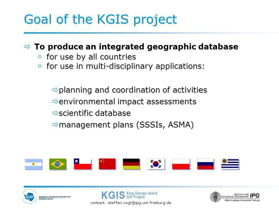 contact: steffen.vogt@ipg.uni-freiburg.de Goal of the KGIS project To produce an integrated geographic database To produce an integrated geographic database for use by all countries for use by all countries for use in multi-disciplinary applications: for use in multi-disciplinary applications: planning and coordination of activities planning and coordination of activities environmental impact assessments environmental impact assessments scientific database scientific database management plans (SSSIs, ASMA) management plans (SSSIs, ASMA)