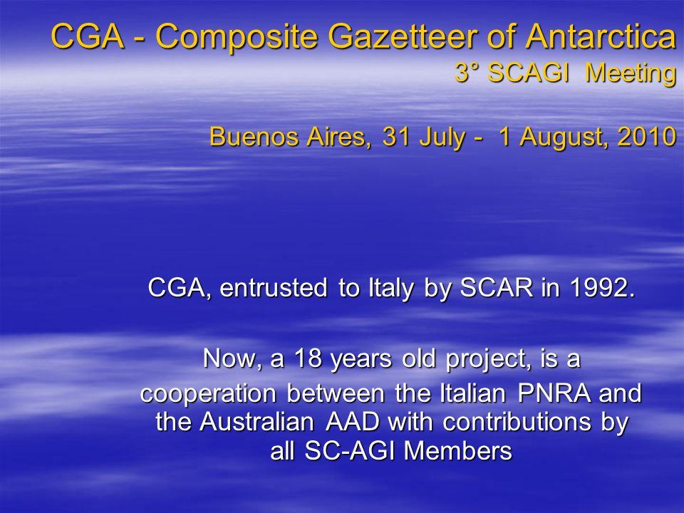 CGA - Composite Gazetteer of Antarctica 3° SCAGI Meeting Buenos Aires, 31 July - 1 August, 2010 CGA, entrusted to Italy by SCAR in 1992.