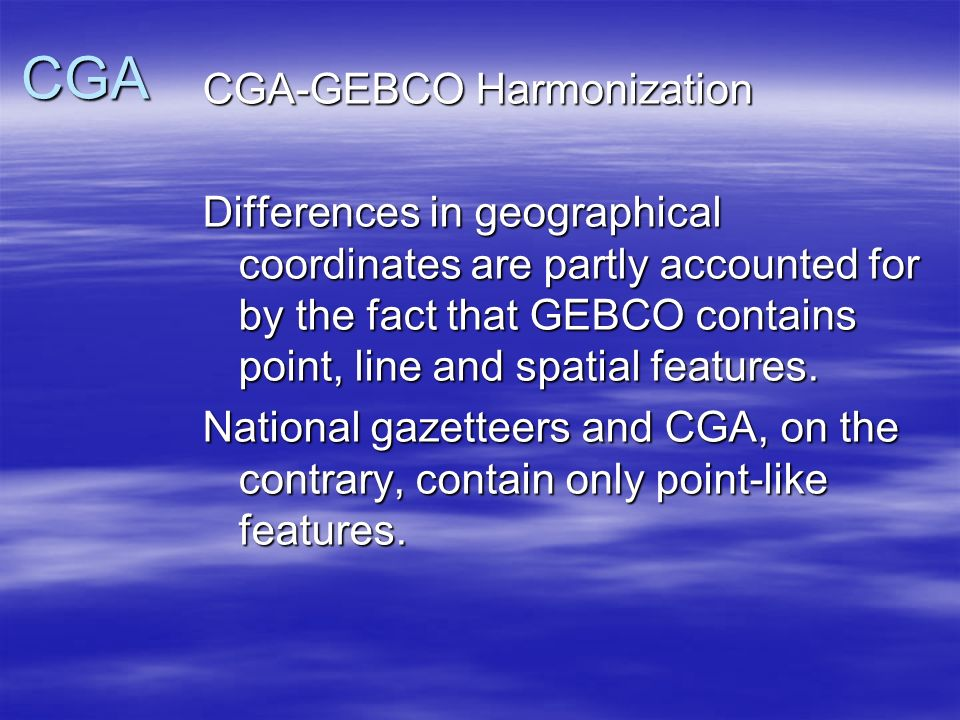 CGA CGA-GEBCO Harmonization Differences in geographical coordinates are partly accounted for by the fact that GEBCO contains point, line and spatial features.