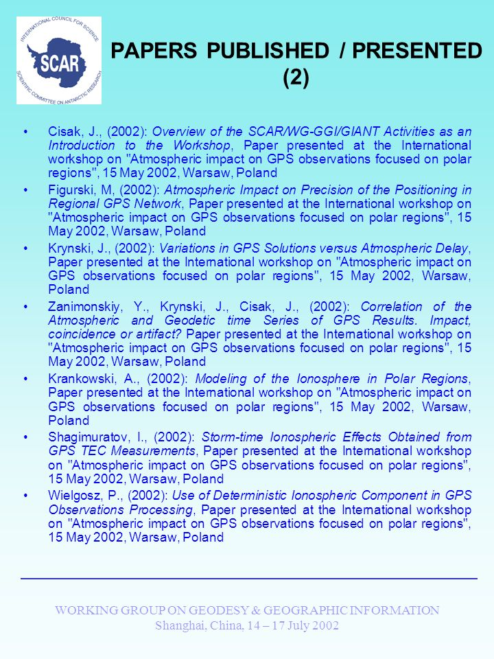 WORKING GROUP ON GEODESY & GEOGRAPHIC INFORMATION Shanghai, China, 14 – 17 July 2002 PAPERS PUBLISHED / PRESENTED (1) Krankowski, A., Baran, L.W., Shagimuratow, I.I., Cisak, J., (2001): Influence of Ionosphere in Arctic and Antarctic Regions on GPS Positioning Precision, SCAR Report, Publication of the Scientific Committee on Antarctic Research, Scott Polar Research Institute, Cambridge,UK Baran, L.W., Wielgosz, P., Cisak, J., Shagimuratow, I.I., (2001): The Response of Polar Ionosphere to a Magnetic Storm Obtained from GPS Observations, SCAR Report, Publication of the Scientific Committee on Antarctic Research, Scott Polar Research Institute, Cambridge,UK Kryński, J., Zanimonskiy, Y., (2001): Contribution of Data from Polar Regions to the Investigation of Short Term Geodynamics.