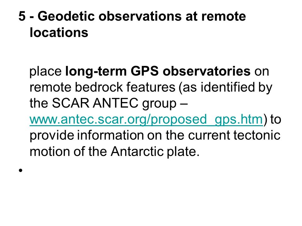 5 - Geodetic observations at remote locations place long-term GPS observatories on remote bedrock features (as identified by the SCAR ANTEC group –   to provide information on the current tectonic motion of the Antarctic plate.