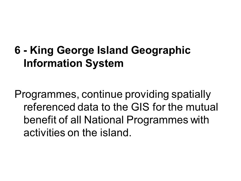 6 - King George Island Geographic Information System Programmes, continue providing spatially referenced data to the GIS for the mutual benefit of all National Programmes with activities on the island.