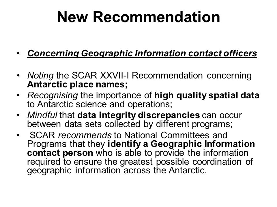 New Recommendation Concerning Geographic Information contact officers Noting the SCAR XXVII-I Recommendation concerning Antarctic place names; Recognising the importance of high quality spatial data to Antarctic science and operations; Mindful that data integrity discrepancies can occur between data sets collected by different programs; SCAR recommends to National Committees and Programs that they identify a Geographic Information contact person who is able to provide the information required to ensure the greatest possible coordination of geographic information across the Antarctic.