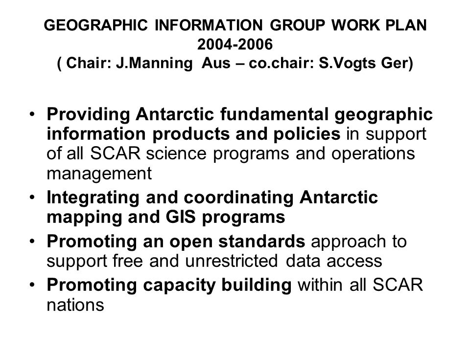 GEOGRAPHIC INFORMATION GROUP WORK PLAN ( Chair: J.Manning Aus – co.chair: S.Vogts Ger) Providing Antarctic fundamental geographic information products and policies in support of all SCAR science programs and operations management Integrating and coordinating Antarctic mapping and GIS programs Promoting an open standards approach to support free and unrestricted data access Promoting capacity building within all SCAR nations