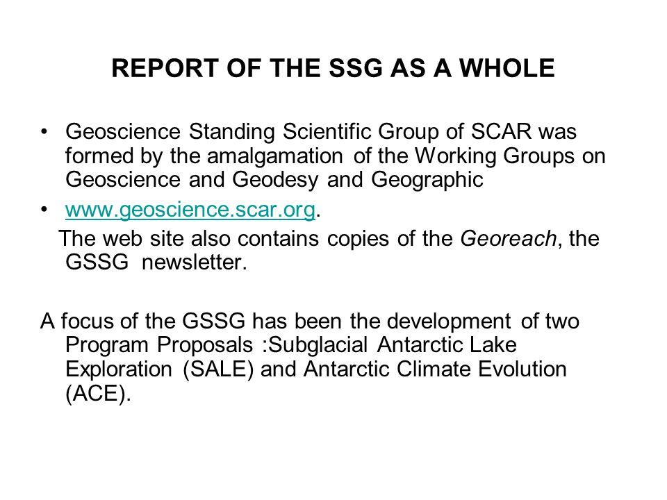 REPORT OF THE SSG AS A WHOLE Geoscience Standing Scientific Group of SCAR was formed by the amalgamation of the Working Groups on Geoscience and Geodesy and Geographic   The web site also contains copies of the Georeach, the GSSG newsletter.