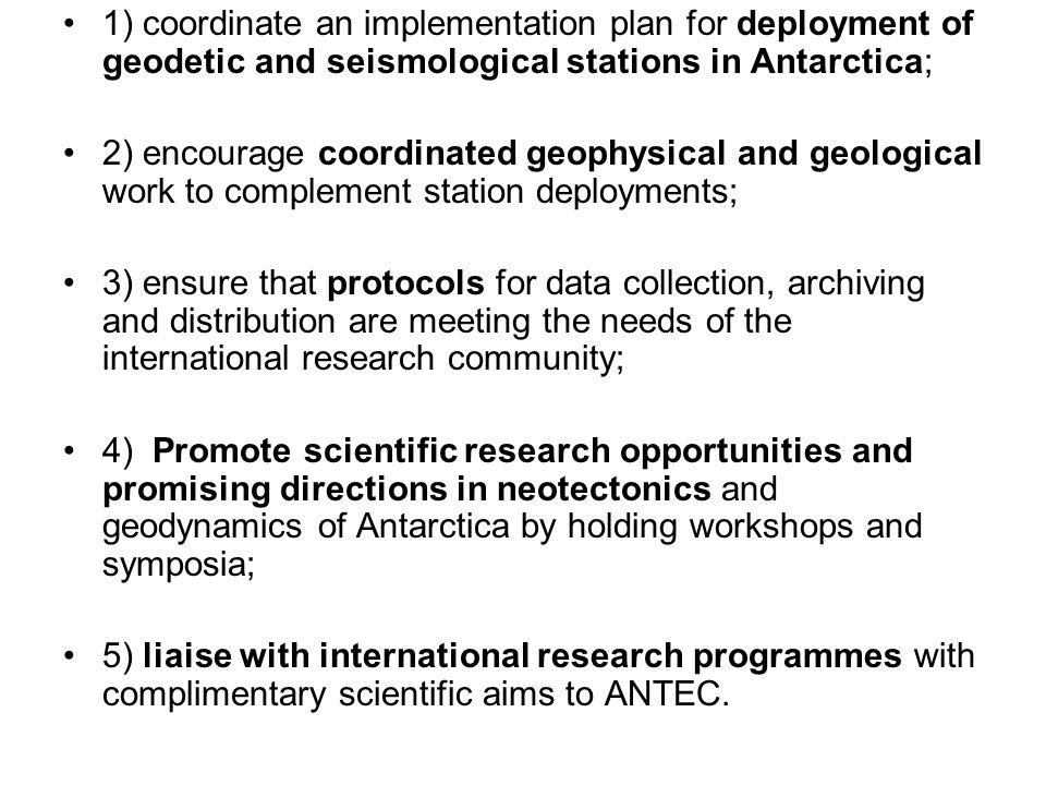 1) coordinate an implementation plan for deployment of geodetic and seismological stations in Antarctica; 2) encourage coordinated geophysical and geological work to complement station deployments; 3) ensure that protocols for data collection, archiving and distribution are meeting the needs of the international research community; 4) Promote scientific research opportunities and promising directions in neotectonics and geodynamics of Antarctica by holding workshops and symposia; 5) liaise with international research programmes with complimentary scientific aims to ANTEC.