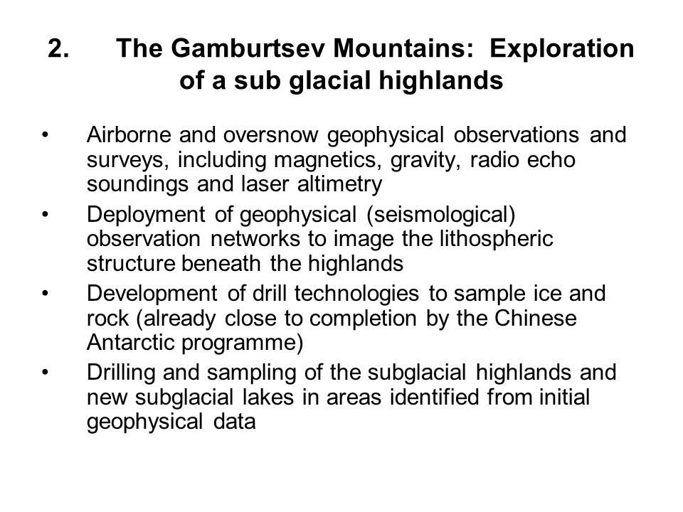 2.The Gamburtsev Mountains: Exploration of a sub glacial highlands Airborne and oversnow geophysical observations and surveys, including magnetics, gravity, radio echo soundings and laser altimetry Deployment of geophysical (seismological) observation networks to image the lithospheric structure beneath the highlands Development of drill technologies to sample ice and rock (already close to completion by the Chinese Antarctic programme) Drilling and sampling of the subglacial highlands and new subglacial lakes in areas identified from initial geophysical data