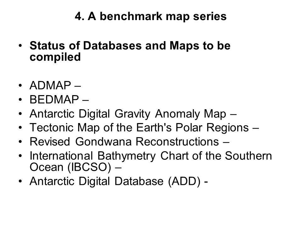 4. A benchmark map series Status of Databases and Maps to be compiled ADMAP – BEDMAP – Antarctic Digital Gravity Anomaly Map – Tectonic Map of the Ear