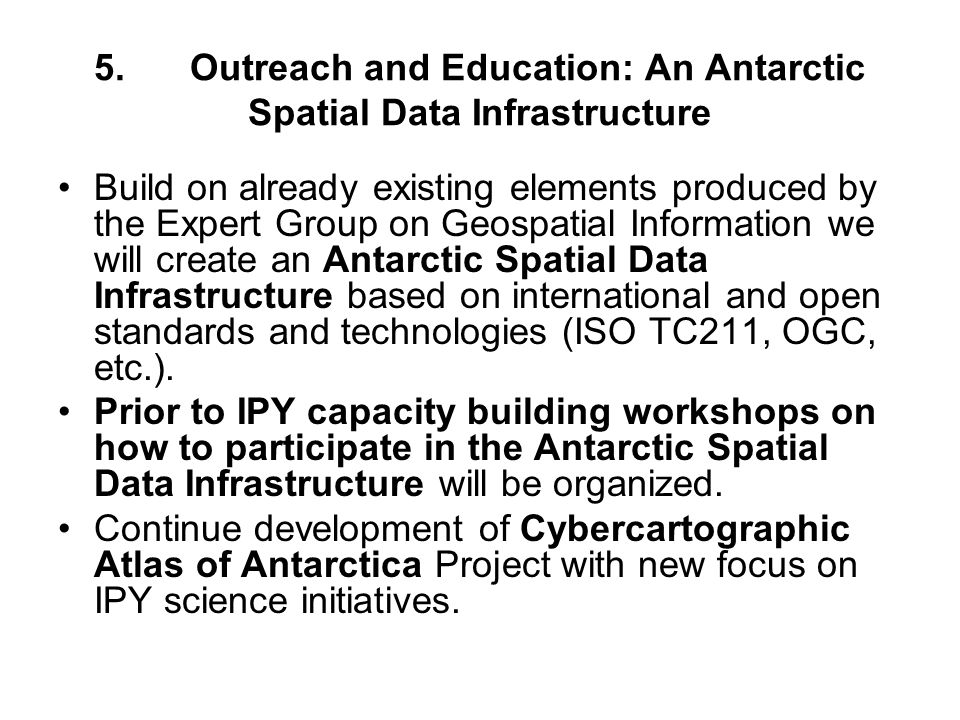 5.Outreach and Education: An Antarctic Spatial Data Infrastructure Build on already existing elements produced by the Expert Group on Geospatial Information we will create an Antarctic Spatial Data Infrastructure based on international and open standards and technologies (ISO TC211, OGC, etc.).