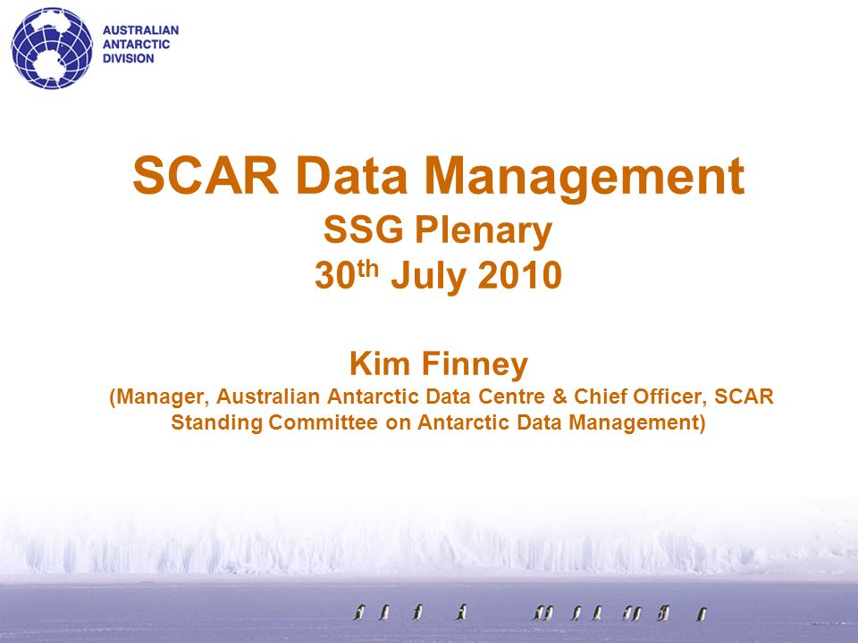 SCAR Data Management SSG Plenary 30 th July 2010 Kim Finney (Manager, Australian Antarctic Data Centre & Chief Officer, SCAR Standing Committee on Antarctic Data Management)