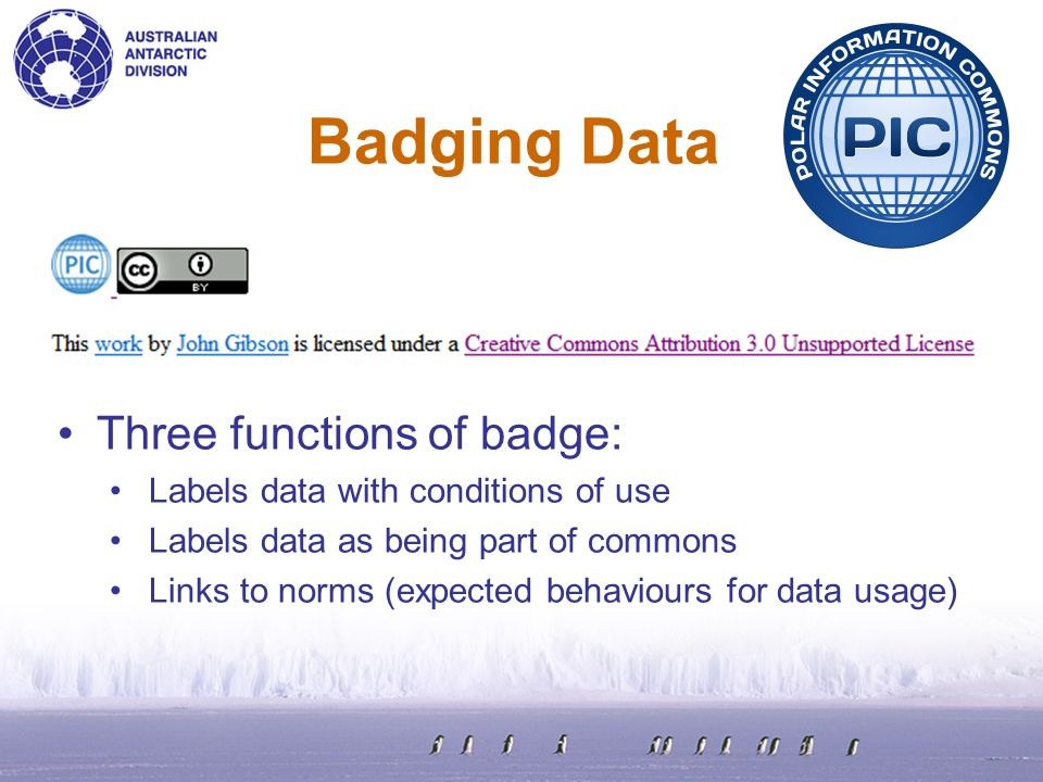 Badging Data Three functions of badge: Labels data with conditions of use Labels data as being part of commons Links to norms (expected behaviours for data usage)